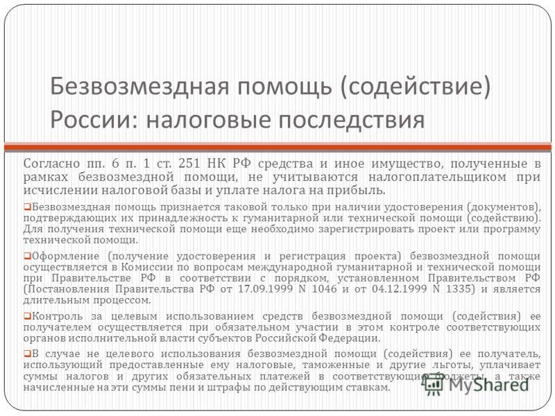 Безвозмездная помощь ( содействие ) России : налоговые последствия Согласно пп. 6 п. 1 ст. 251 НК РФ средства и иное имущество, полученные в рамках безвозмездной помощи, не учитываются налогоплательщиком при исчислении налоговой базы и уплате налога
