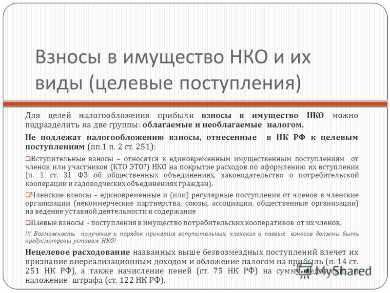 Взносы в имущество НКО и их виды ( целевые поступления ) Для целей налогообложения прибыли взносы в имущество НКО можно подразделить на две группы : облагаемые и необлагаемые налогом. Не подлежат налогообложению взносы, отнесенные в НК РФ к целевым п