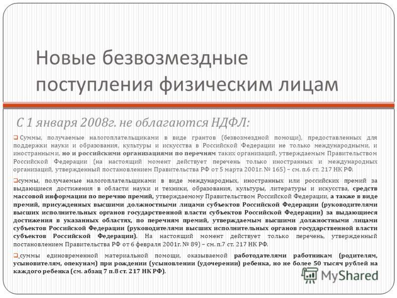 Новые безвозмездные поступления физическим лицам С 1 января 2008 г. не облагаются НДФЛ : Суммы, получаемые налогоплательщиками в виде грантов ( безвозмездной помощи ), предоставленных для поддержки науки и образования, культуры и искусства в Российск