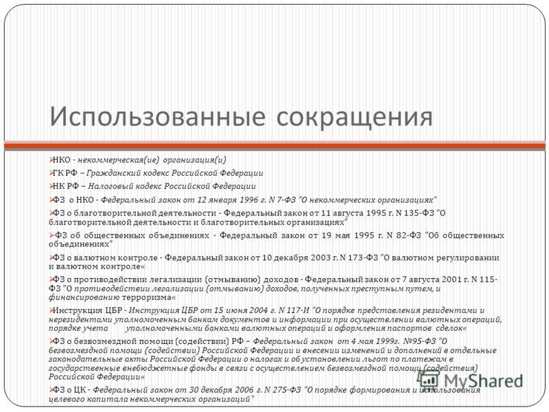 Использованные сокращения НКО - некоммерческая ( ие ) организация ( и ) ГК РФ – Гражданский кодекс Российской Федерации НК РФ – Налоговый кодекс Российской Федерации ФЗ о НКО - Федеральный закон от 12 января 1996 г. N 7- ФЗ