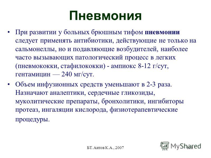 БТ. Аитов К.А., 2007118 Пневмония При развитии у больных брюшным тифом пневмонии следует применять антибиотики, действующие не только на сальмонеллы, но и подавляющие возбудителей, наиболее часто вызывающих патологический процесс в легких (пневмококк