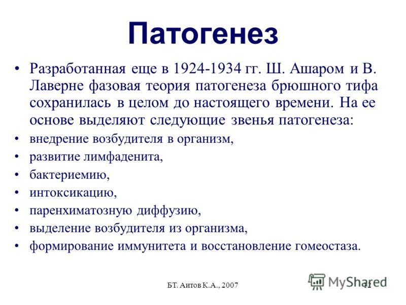 БТ. Аитов К.А., 200712 Патогенез Разработанная еще в 1924-1934 гг. Ш. Ашаром и В. Лаверне фазовая теория патогенеза брюшного тифа сохранилась в целом до настоящего времени. На ее основе выделяют следующие звенья патогенеза: внедрение возбудителя в ор