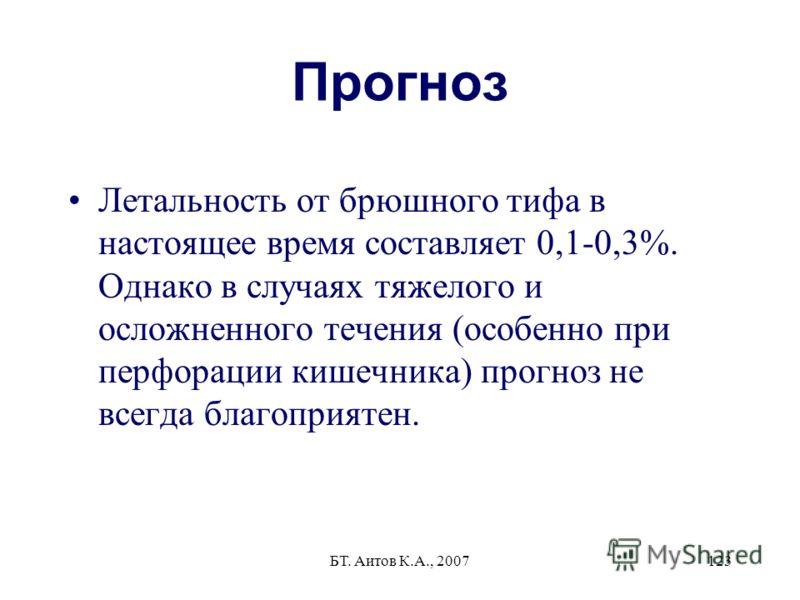 БТ. Аитов К.А., 2007123 Прогноз Летальность от брюшного тифа в настоящее время составляет 0,1-0,3%. Однако в случаях тяжелого и осложненного течения (особенно при перфорации кишечника) прогноз не всегда благоприятен.