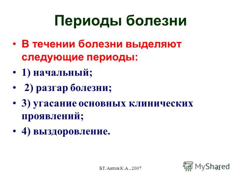 БТ. Аитов К.А., 200732 Периоды болезни В течении болезни выделяют следующие периоды: 1) начальный; 2) разгар болезни; 3) угасание основных клинических проявлений; 4) выздоровление.