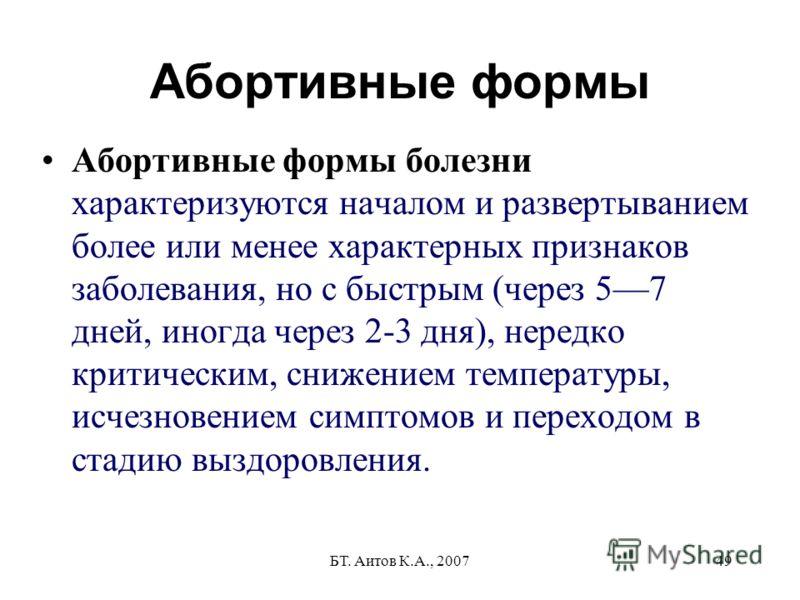 БТ. Аитов К.А., 200749 Абортивные формы Абортивные формы болезни характеризуются началом и развертыванием более или менее характерных признаков заболевания, но с быстрым (через 57 дней, иногда через 2-3 дня), нередко критическим, снижением температур