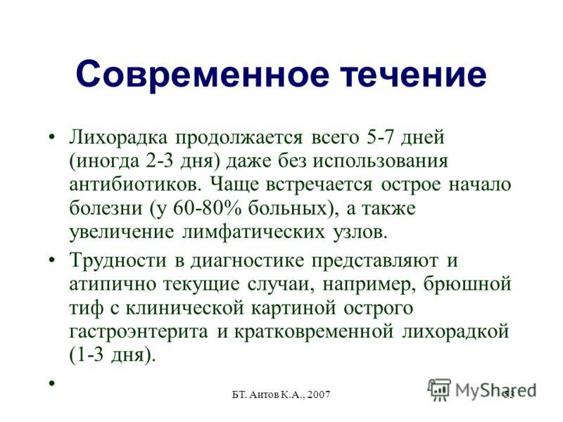 БТ. Аитов К.А., 200753 Современное течение Лихорадка продолжается всего 5-7 дней (иногда 2-3 дня) даже без использования антибиотиков. Чаще встречается острое начало болезни (у 60-80% больных), а также увеличение лимфатических узлов. Трудности в диаг