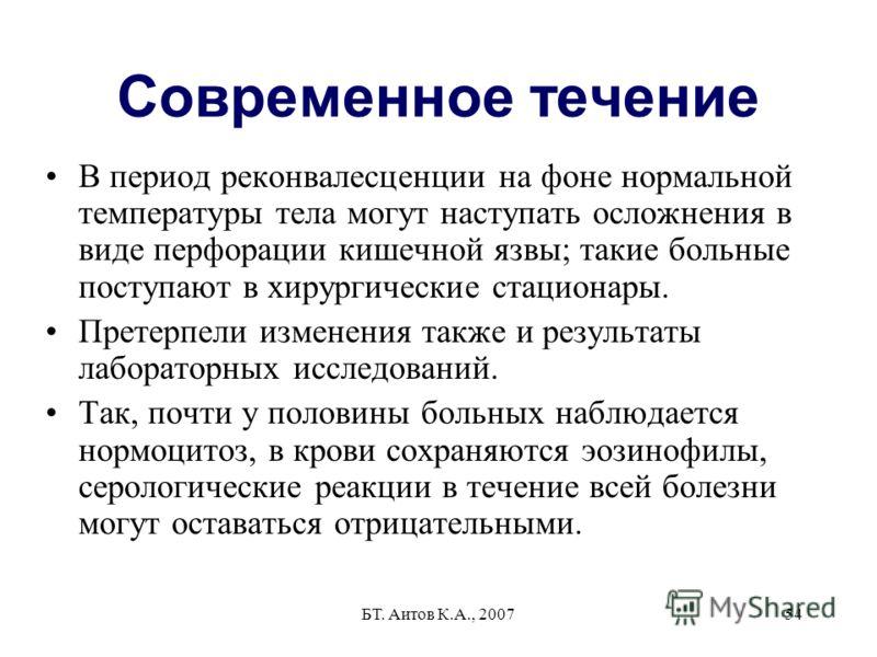 БТ. Аитов К.А., 200754 Современное течение В период реконвалесценции на фоне нормальной температуры тела могут наступать осложнения в виде перфорации кишечной язвы; такие больные поступают в хирургические стационары. Претерпели изменения также и резу