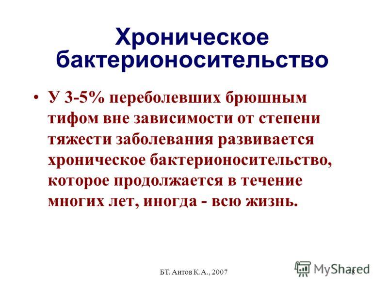 БТ. Аитов К.А., 200778 Хроническое бактерионосительство У 3-5% переболевших брюшным тифом вне зависимости от степени тяжести заболевания развивается хроническое бактерионосительство, которое продолжается в течение многих лет, иногда - всю жизнь.