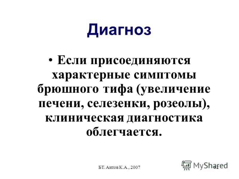 БТ. Аитов К.А., 200782 Диагноз Если присоединяются характерные симптомы брюшного тифа (увеличение печени, селезенки, розеолы), клиническая диагностика облегчается.