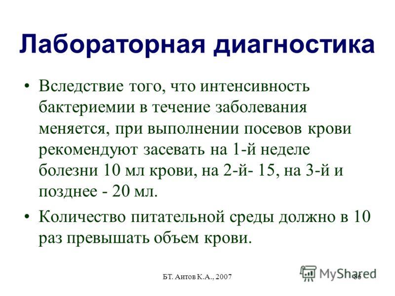 БТ. Аитов К.А., 200786 Лабораторная диагностика Вследствие того, что интенсивность бактериемии в течение заболевания меняется, при выполнении посевов крови рекомендуют засевать на 1-й неделе болезни 10 мл крови, на 2-й- 15, на 3-й и позднее - 20 мл.