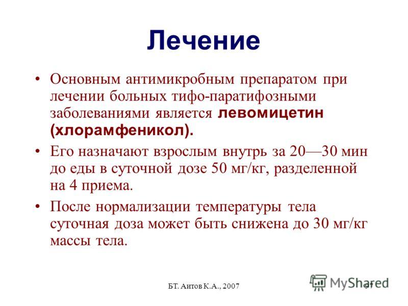БТ. Аитов К.А., 200797 Лечение Основным антимикробным препаратом при лечении больных тифо-паратифозными заболеваниями является левомицетин (хлорамфеникол). Его назначают взрослым внутрь за 2030 мин до еды в суточной дозе 50 мг/кг, разделенной на 4 пр