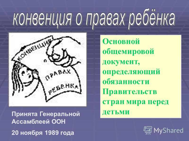 Основной общемировой документ, определяющий обязанности Правительств стран мира перед детьми Принята Генеральной Ассамблеей ООН 20 ноября 1989 года