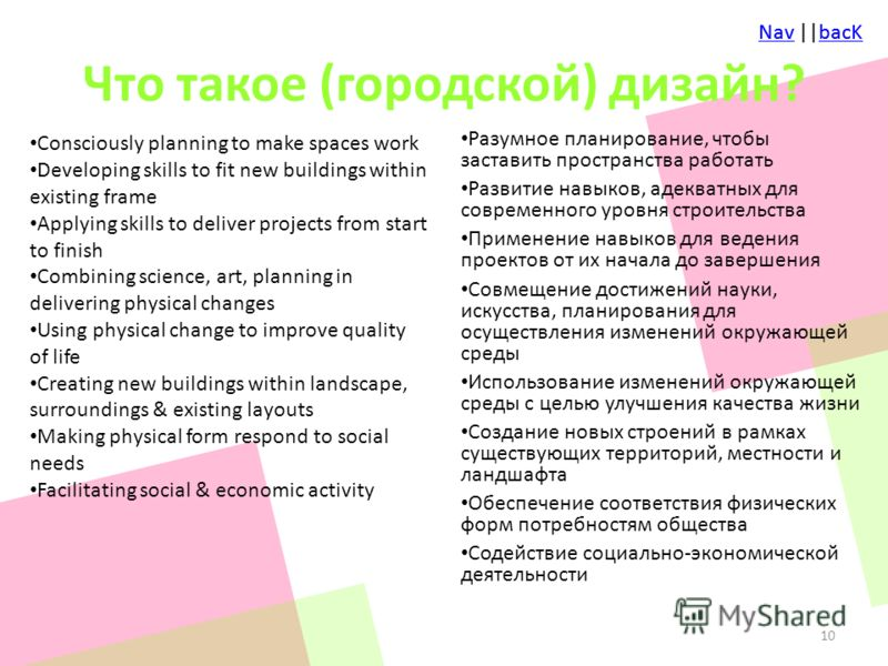 NavNav ||bacKbacKNavNav ||bacKbacK Что такое (городской) дизайн? Consciously planning to make spaces work Developing skills to fit new buildings within existing frame Applying skills to deliver projects from start to finish Combining science, art, pl