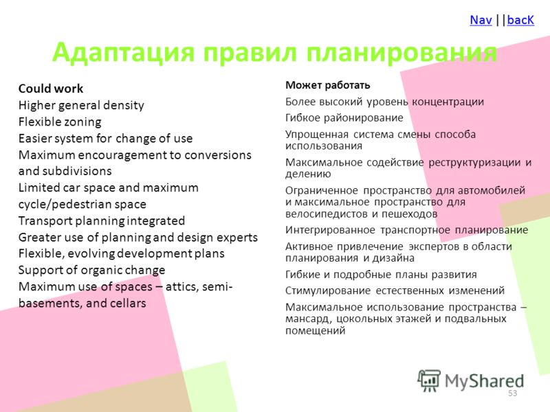 NavNav ||bacKbacKNavNav ||bacKbacK Адаптация правил планирования Could work Higher general density Flexible zoning Easier system for change of use Maximum encouragement to conversions and subdivisions Limited car space and maximum cycle/pedestrian sp