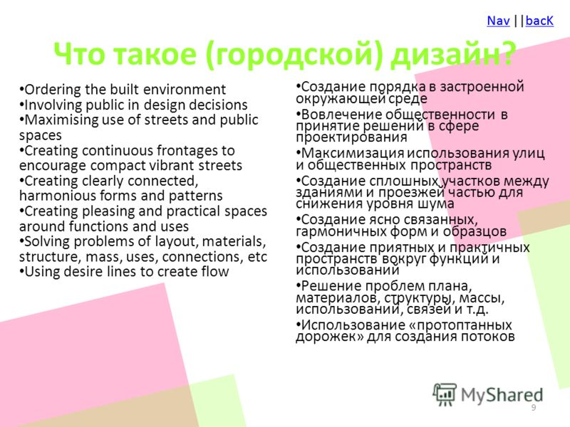 NavNav ||bacKbacKNavNav ||bacKbacK Что такое (городской) дизайн? Ordering the built environment Involving public in design decisions Maximising use of streets and public spaces Creating continuous frontages to encourage compact vibrant streets Creati