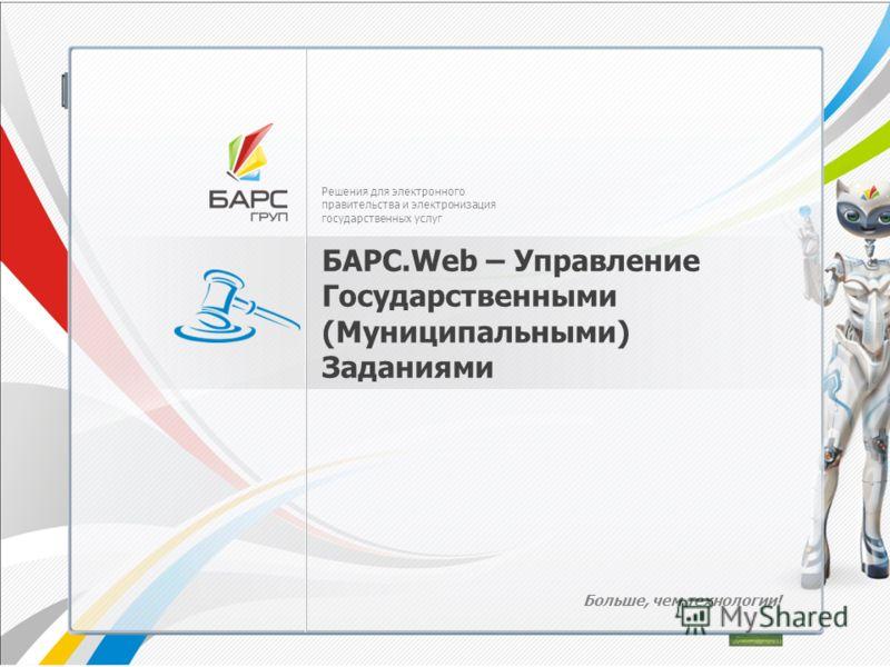 Решения для электронного правительства и электронизация государственных услуг БАРС.Web – Управление Государственными (Муниципальными) Заданиями Больше, чем технологии!