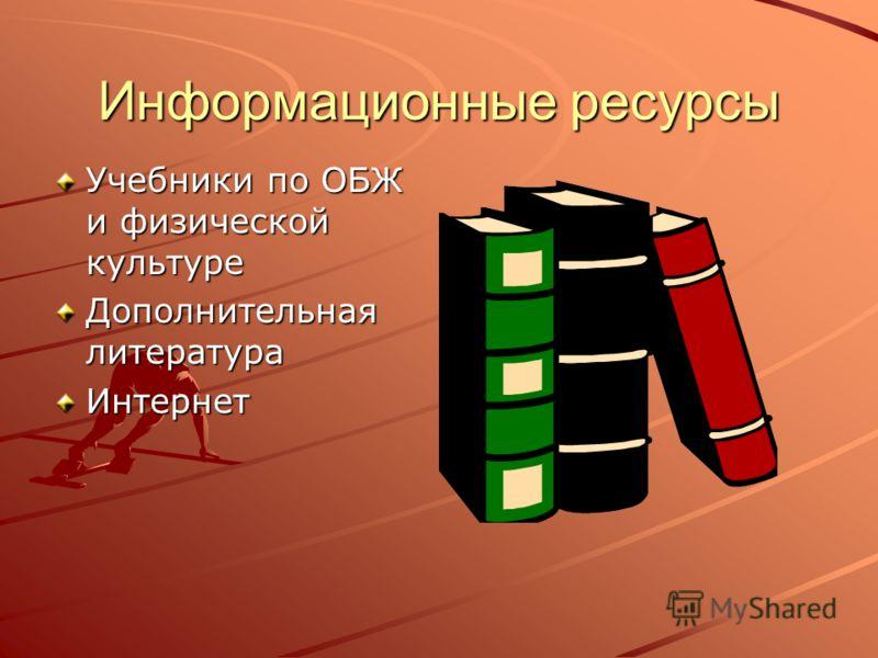 Информационные ресурсы Учебники по ОБЖ и физической культуре Дополнительная литература Интернет