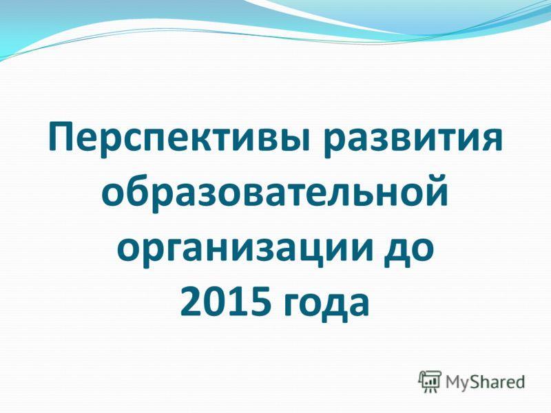 Перспективы развития образовательной организации до 2015 года