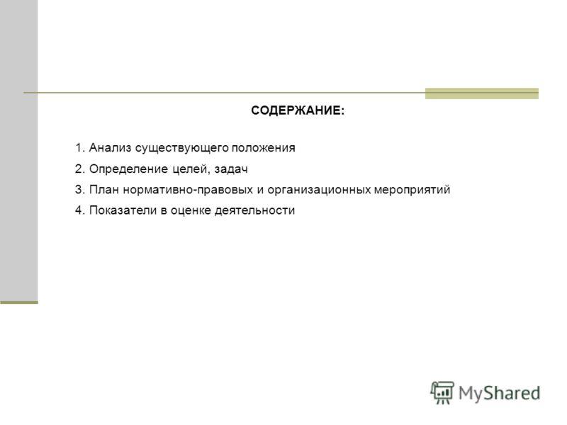 СОДЕРЖАНИЕ: 1. Анализ существующего положения 2. Определение целей, задач 3. План нормативно-правовых и организационных мероприятий 4. Показатели в оценке деятельности
