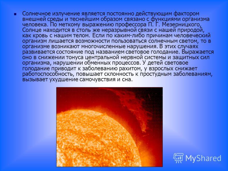 Солнечное излучение является постоянно действующим фактором внешней среды и теснейшим образом связано с функциями организма человека. По меткому выражению профессора П. Г. Мезерницкого, Солнце находится в столь же неразрывной связи с нашей природой,