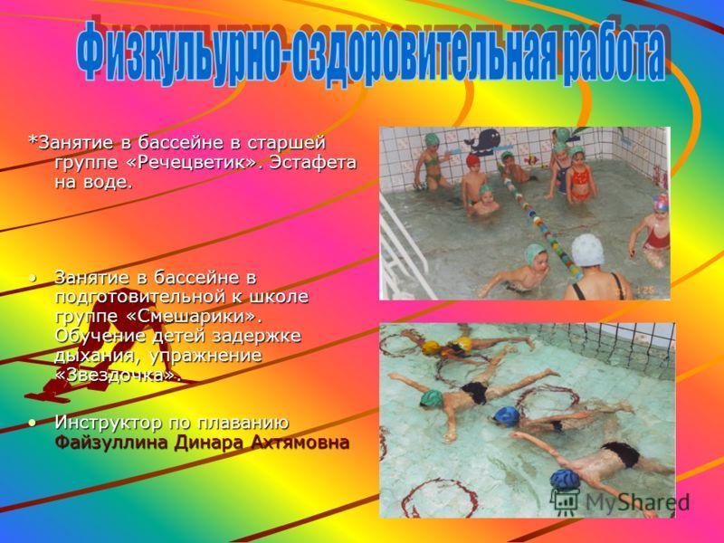 *Занятие в бассейне в старшей группе «Речецветик». Эстафета на воде. Занятие в бассейне в подготовительной к школе группе «Смешарики». Обучение детей задержке дыхания, упражнение «Звездочка».Занятие в бассейне в подготовительной к школе группе «Смеша