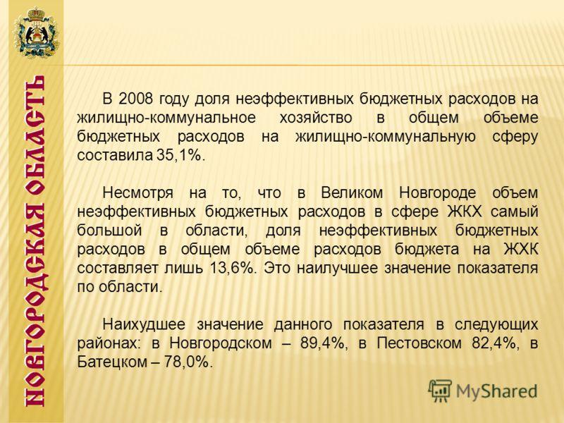 В 2008 году доля неэффективных бюджетных расходов на жилищно-коммунальное хозяйство в общем объеме бюджетных расходов на жилищно-коммунальную сферу составила 35,1%. Несмотря на то, что в Великом Новгороде объем неэффективных бюджетных расходов в сфер