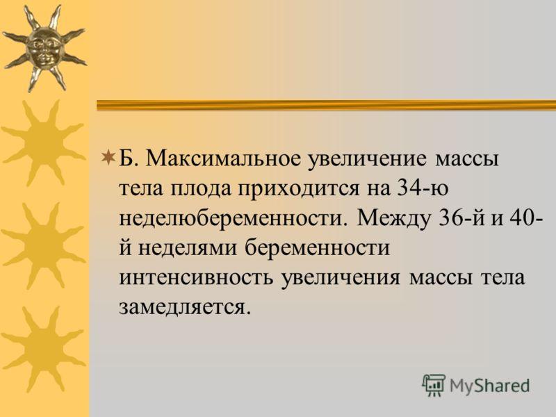 Б. Максимальное увеличение массы тела плода приходится на 34-ю неделюбеременности. Между 36-й и 40- й неделями беременности интенсивность увеличения массы тела замедляется.