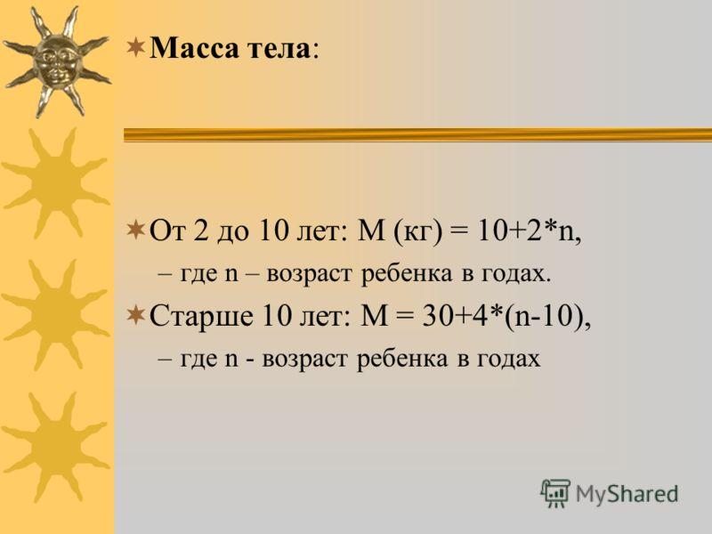 Масса тела: От 2 до 10 лет: M (кг) = 10+2*n, –где n – возраст ребенка в годах. Старше 10 лет: M = 30+4*(n-10), –где n - возраст ребенка в годах
