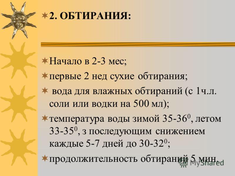2. ОБТИРАНИЯ: Начало в 2-3 мес; первые 2 нед сухие обтирания; вода для влажных обтираний (с 1ч.л. соли или водки на 500 мл); температура воды зимой 35-36 0, летом 33-35 0, з последующим снижением каждые 5-7 дней до 30-32 0 ; продолжительность обтиран
