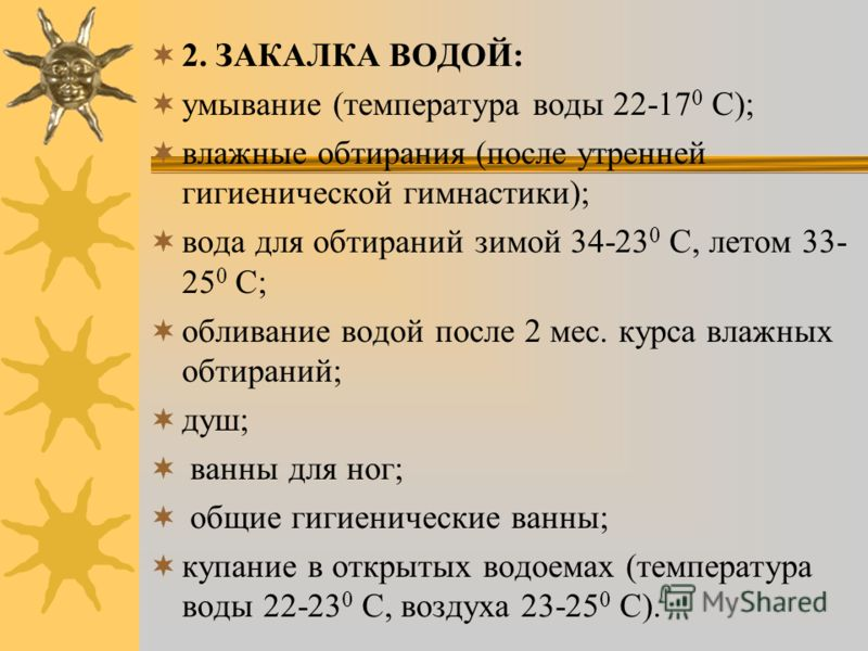 2. ЗАКАЛКА ВОДОЙ: умывание (температура воды 22-17 0 C); влажные обтирания (после утренней гигиенической гимнастики); вода для обтираний зимой 34-23 0 С, летом 33- 25 0 С; обливание водой после 2 мес. курса влажных обтираний; душ; ванны для ног; общи
