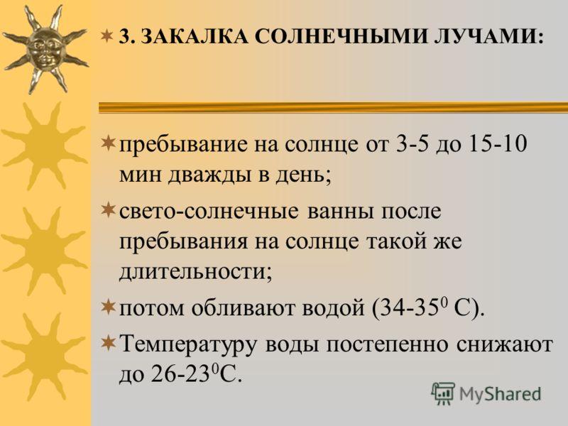 3. ЗАКАЛКА СОЛНЕЧНЫМИ ЛУЧАМИ: пребывание на солнце от 3-5 до 15-10 мин дважды в день; свето-солнечные ванны после пребывания на солнце такой же длительности; потом обливают водой (34-35 0 С). Температуру воды постепенно снижают до 26-23 0 С.