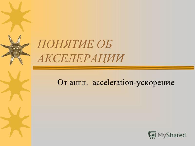 ПОНЯТИЕ ОБ АКСЕЛЕРАЦИИ От англ. acceleration-ускорение