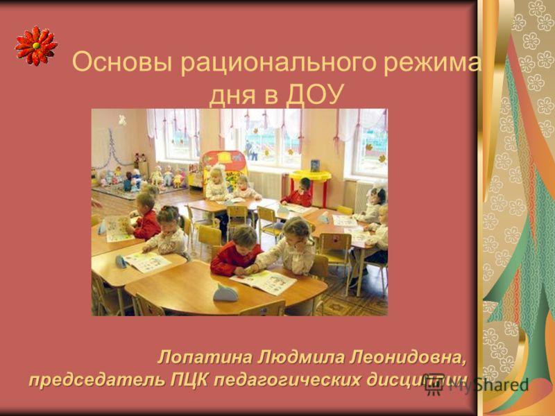 Основы рационального режима дня в ДОУ Лопатина Людмила Леонидовна, председатель ПЦК педагогических дисциплин