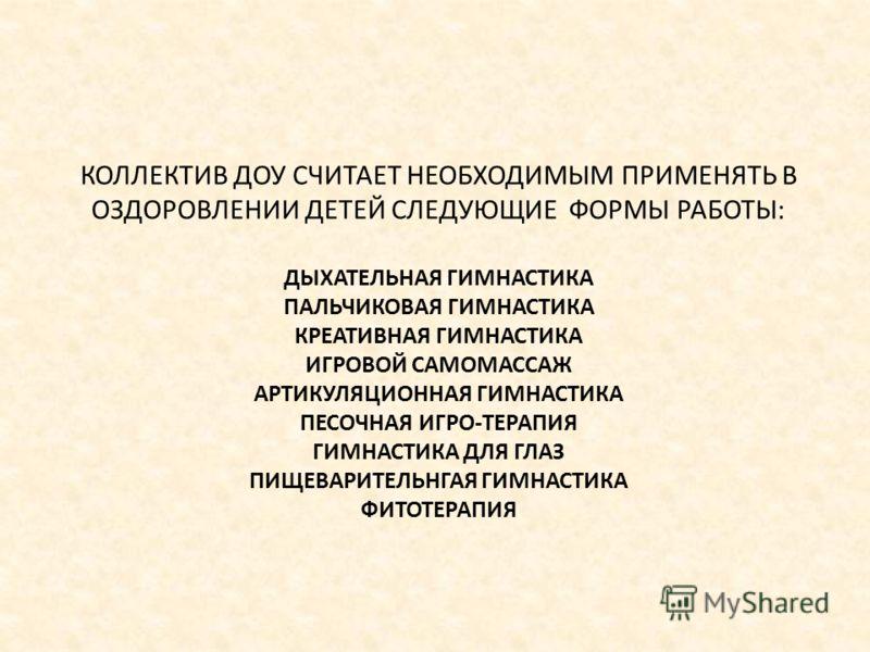 ДЫХАТЕЛЬНАЯ ГИМНАСТИКА ПАЛЬЧИКОВАЯ ГИМНАСТИКА КРЕАТИВНАЯ ГИМНАСТИКА ИГРОВОЙ САМОМАССАЖ АРТИКУЛЯЦИОННАЯ ГИМНАСТИКА ПЕСОЧНАЯ ИГРО-ТЕРАПИЯ ГИМНАСТИКА ДЛЯ ГЛАЗ ПИЩЕВАРИТЕЛЬНГАЯ ГИМНАСТИКА ФИТОТЕРАПИЯ КОЛЛЕКТИВ ДОУ СЧИТАЕТ НЕОБХОДИМЫМ ПРИМЕНЯТЬ В ОЗДОРОВЛ