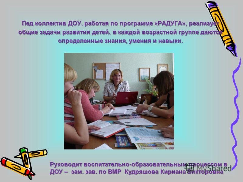 Пед коллектив ДОУ, работая по программе «РАДУГА», реализует общие задачи развития детей, в каждой возрастной группе даются определенные знания, умения и навыки. Руководит воспитательно-образовательным процессом в ДОУ – зам. зав. по ВМР Кудряшова Кири