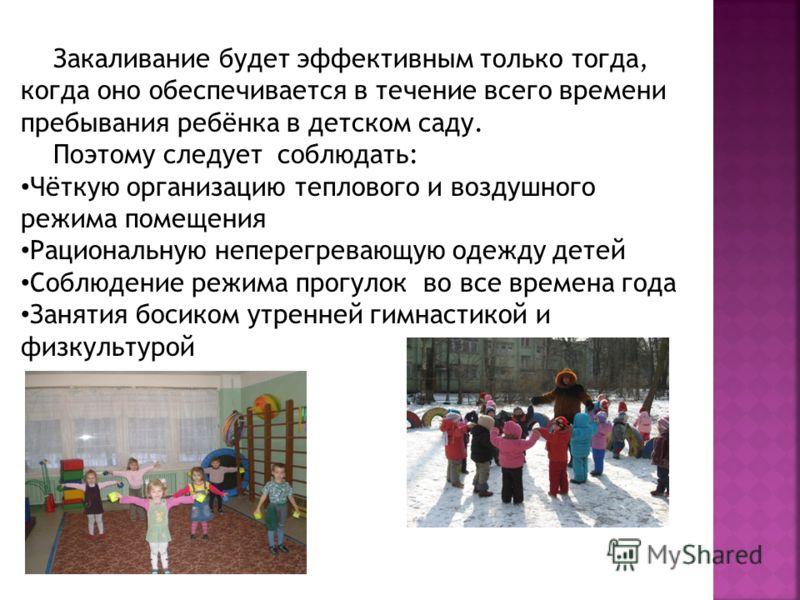 Закаливание будет эффективным только тогда, когда оно обеспечивается в течение всего времени пребывания ребёнка в детском саду. Поэтому следует соблюдать: Чёткую организацию теплового и воздушного режима помещения Рациональную неперегревающую одежду