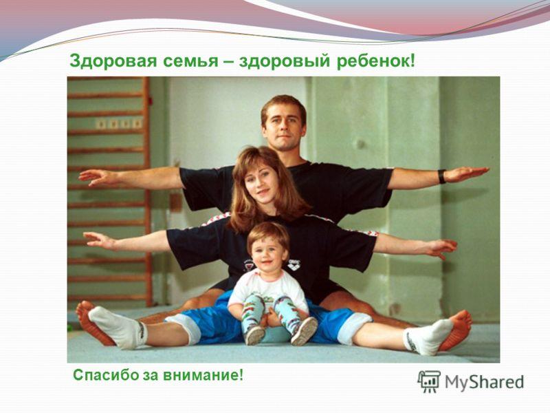 Здоровая семья – здоровый ребенок! Спасибо за внимание!