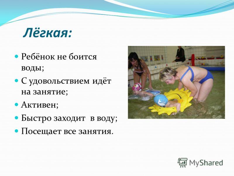 Лёгкая: Ребёнок не боится воды; С удовольствием идёт на занятие; Активен; Быстро заходит в воду; Посещает все занятия.