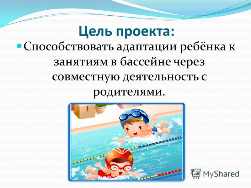 Цель проекта: Способствовать адаптации ребёнка к занятиям в бассейне через совместную деятельность с родителями.