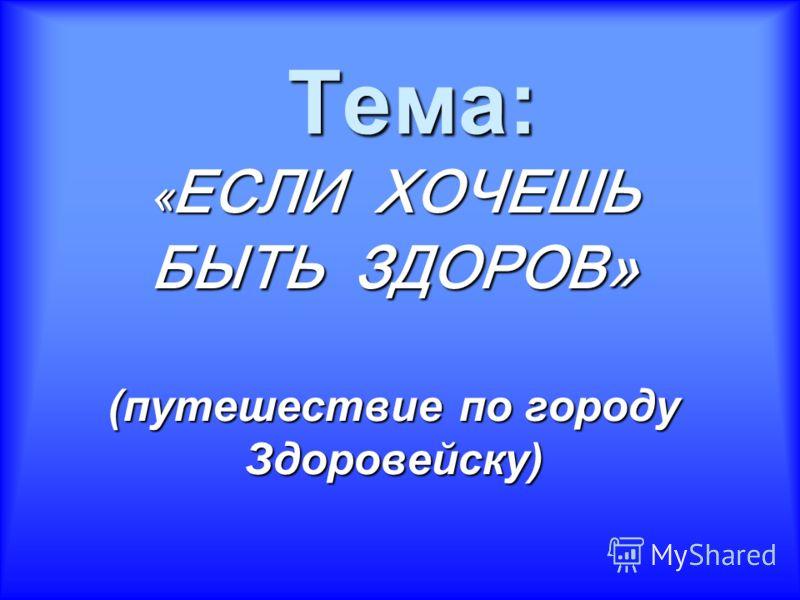 Тема: «ЕСЛИ ХОЧЕШЬ БЫТЬ ЗДОРОВ» (путешествие по городу Здоровейску)