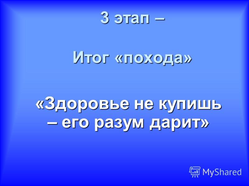 3 этап – Итог «похода» «Здоровье не купишь – его разум дарит»