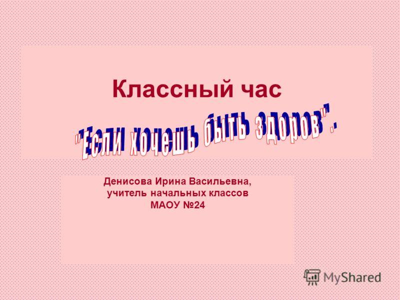 Денисова Ирина Васильевна, учитель начальных классов МАОУ 24 Классный час
