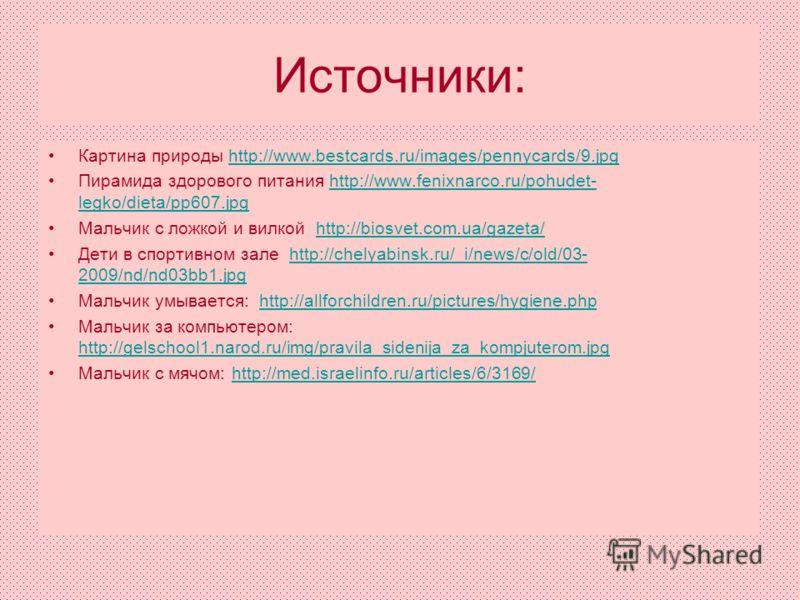 Источники: Картина природы http://www.bestcards.ru/images/pennycards/9.jpghttp://www.bestcards.ru/images/pennycards/9.jpg Пирамида здорового питания http://www.fenixnarco.ru/pohudet- legko/dieta/pp607.jpghttp://www.fenixnarco.ru/pohudet- legko/dieta/