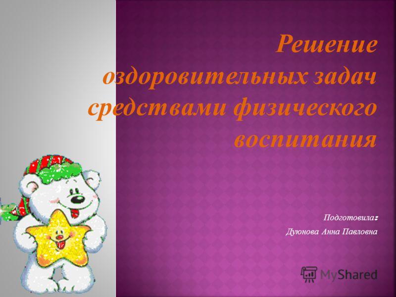 Решение оздоровительных задач средствами физического воспитания Подготовила : Дуюнова Анна Павловна