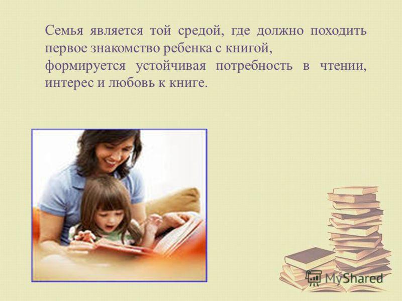 Семья является той средой, где должно походить первое знакомство ребенка с книгой, формируется устойчивая потребность в чтении, интерес и любовь к книге.