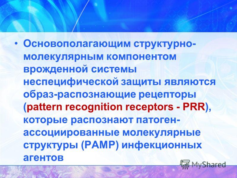 Основополагающим структурно- молекулярным компонентом врожденной системы неспецифической защиты являются образ-распознающие рецепторы (pattern recognition receptors - PRR), которые распознают патоген- ассоциированные молекулярные структуры (РАМР) инф