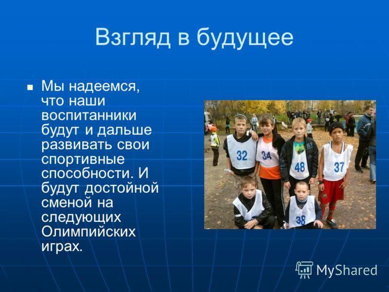 Взгляд в будущее Мы надеемся, что наши воспитанники будут и дальше развивать свои спортивные способности. И будут достойной сменой на следующих Олимпийских играх.