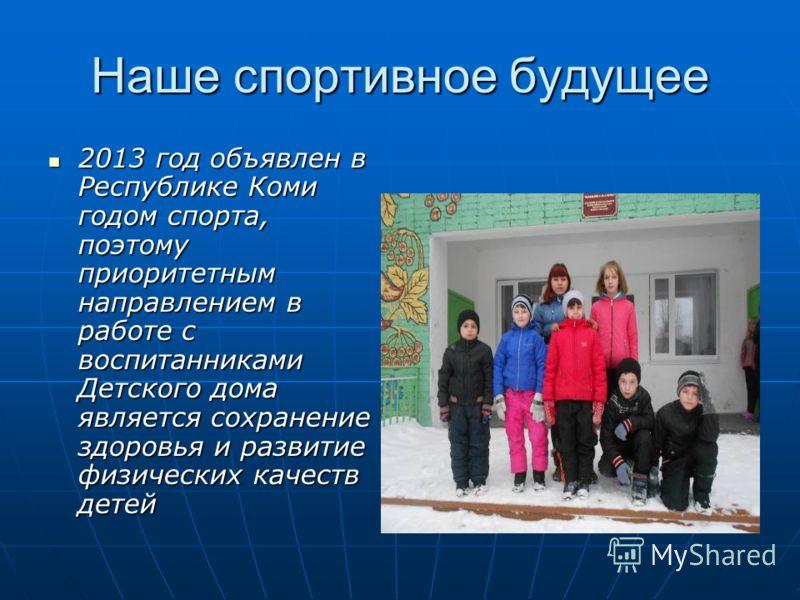 Наше спортивное будущее 2013 год объявлен в Республике Коми годом спорта, поэтому приоритетным направлением в работе с воспитанниками Детского дома является сохранение здоровья и развитие физических качеств детей 2013 год объявлен в Республике Коми г