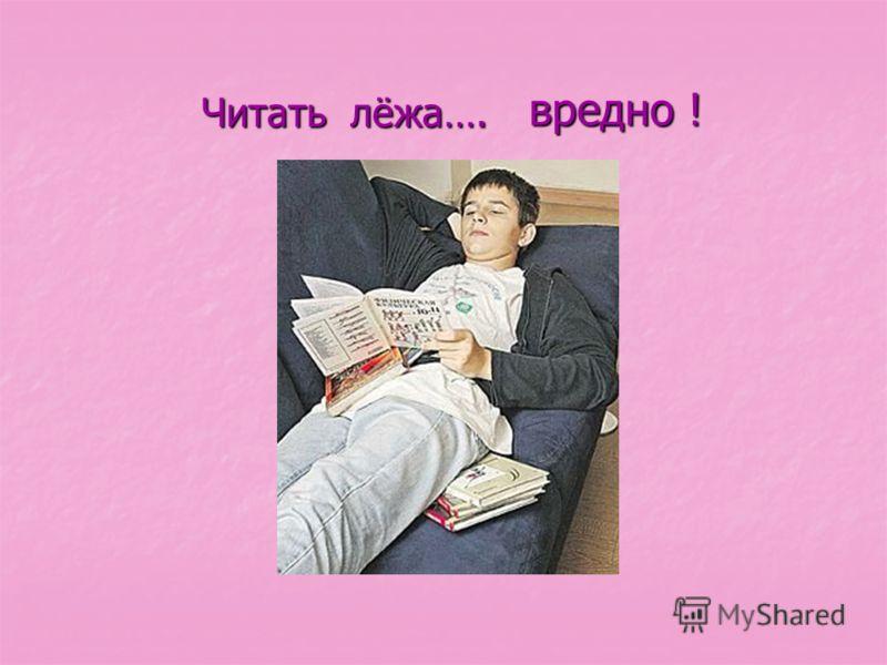 Читать лёжа…. Читать лёжа…. вредно ! вредно !