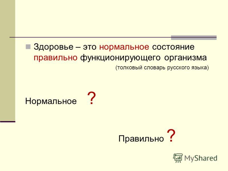 Здоровье – это нормальное состояние правильно функционирующего организма (толковый словарь русского языка) Нормальное ? Правильно ?
